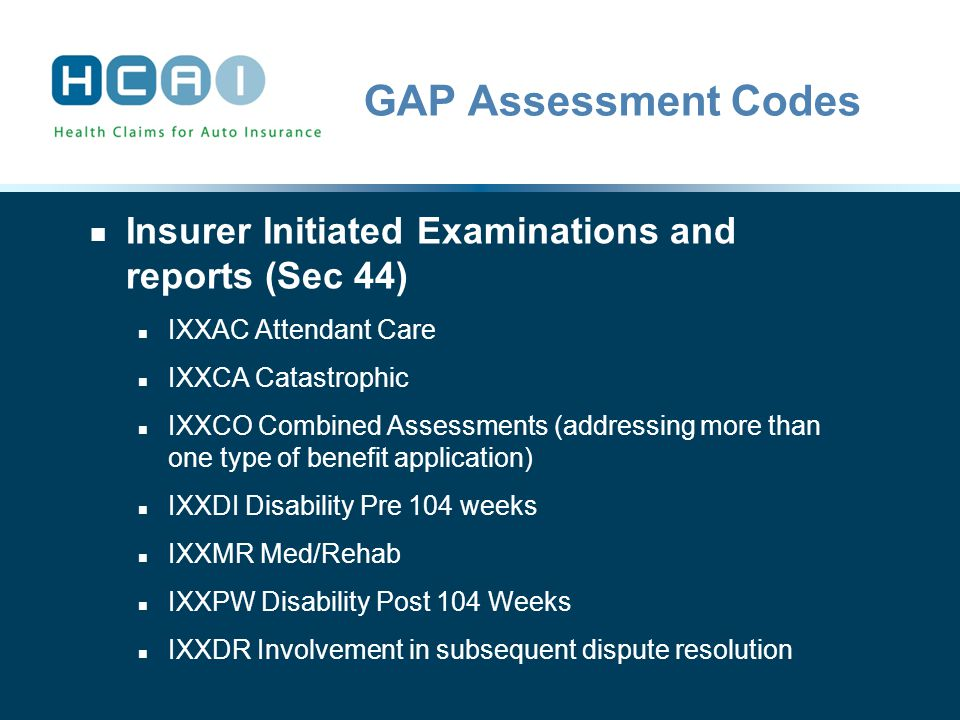 GAP Assessment Codes Insurer Initiated Examinations and reports (Sec 44) IXXAC Attendant Care IXXCA Catastrophic IXXCO Combined Assessments (addressing more than one type of benefit application) IXXDI Disability Pre 104 weeks IXXMR Med/Rehab IXXPW Disability Post 104 Weeks IXXDR Involvement in subsequent dispute resolution