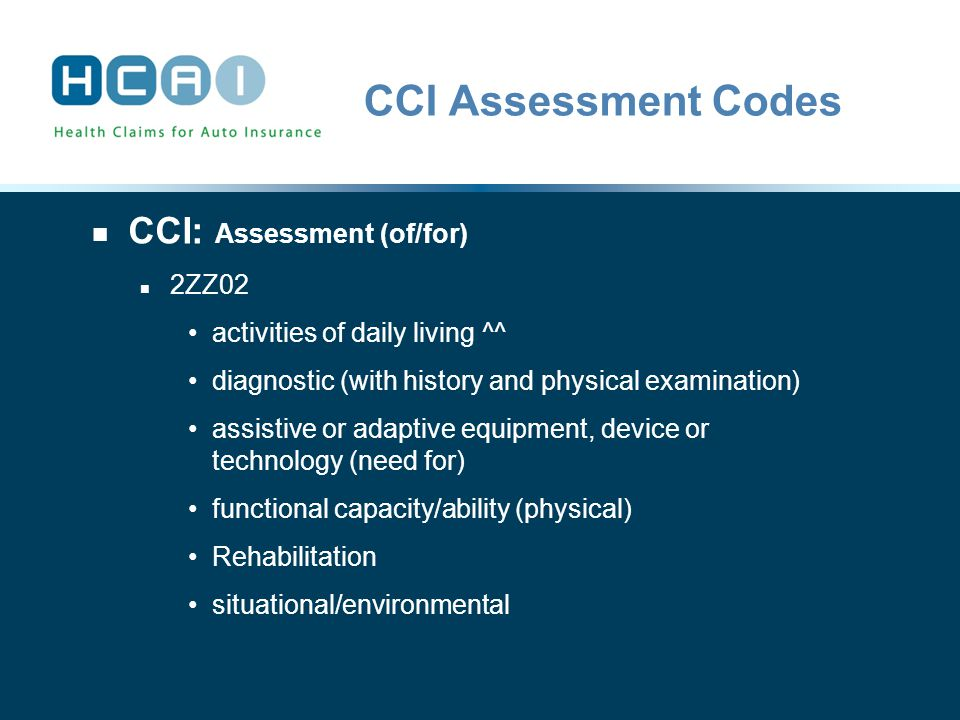 CCI Assessment Codes CCI: Assessment (of/for) 2ZZ02 activities of daily living ^^ diagnostic (with history and physical examination) assistive or adaptive equipment, device or technology (need for) functional capacity/ability (physical) Rehabilitation situational/environmental