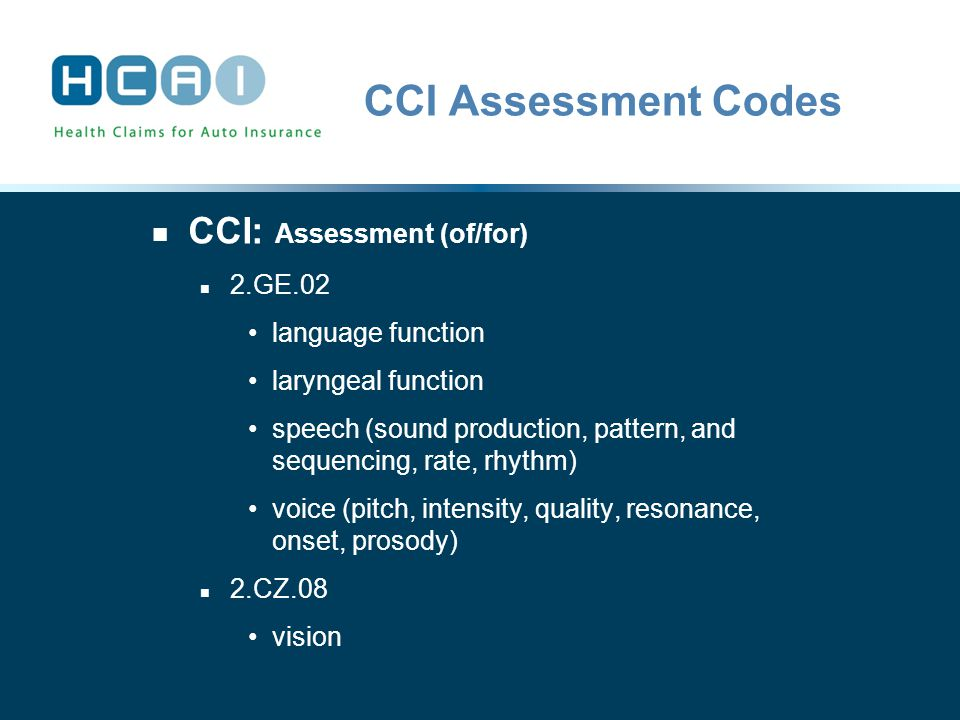 CCI Assessment Codes CCI: Assessment (of/for) 2.GE.02 language function laryngeal function speech (sound production, pattern, and sequencing, rate, rhythm) voice (pitch, intensity, quality, resonance, onset, prosody) 2.CZ.08 vision