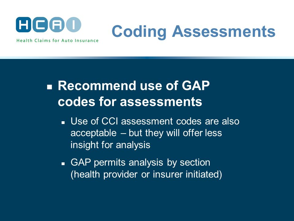Coding Assessments Recommend use of GAP codes for assessments Use of CCI assessment codes are also acceptable – but they will offer less insight for analysis GAP permits analysis by section (health provider or insurer initiated)