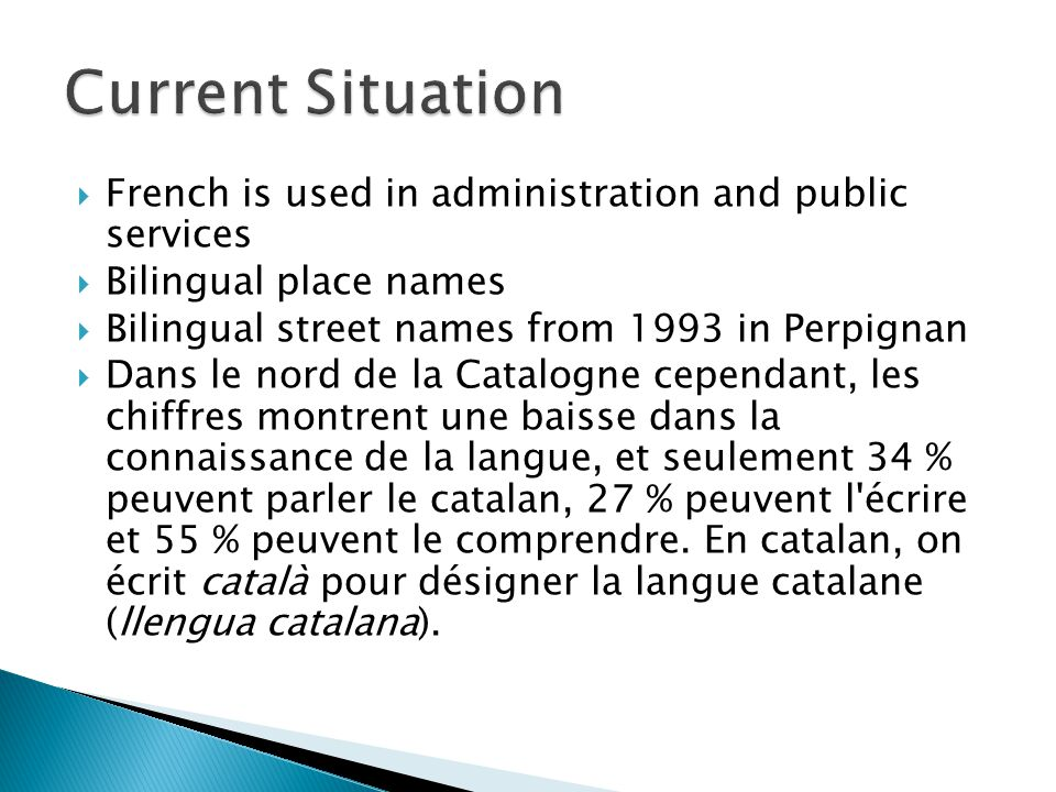  French is used in administration and public services  Bilingual place names  Bilingual street names from 1993 in Perpignan  Dans le nord de la Ca