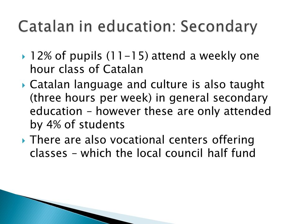  12% of pupils (11-15) attend a weekly one hour class of Catalan  Catalan language and culture is also taught (three hours per week) in general seco