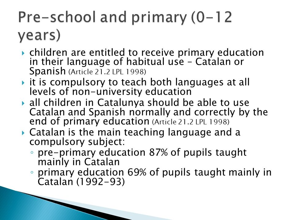  children are entitled to receive primary education in their language of habitual use – Catalan or Spanish (Article 21.2 LPL 1998)  it is compulsory