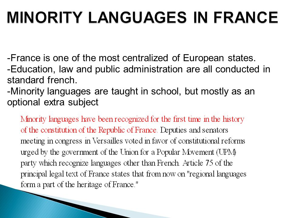 MINORITY LANGUAGES IN FRANCE -France is one of the most centralized of European states. -Education, law and public administration are all conducted in