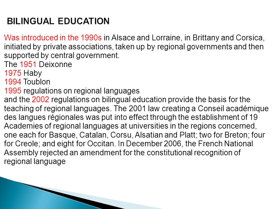 BILINGUAL EDUCATION Was introduced in the 1990s in Alsace and Lorraine, in Brittany and Corsica, initiated by private associations, taken up by regional governments and then supported by central government.