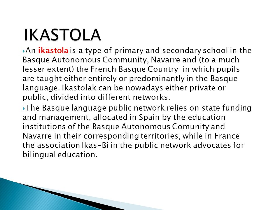 IKASTOLA  An ikastola is a type of primary and secondary school in the Basque Autonomous Community, Navarre and (to a much lesser extent) the French
