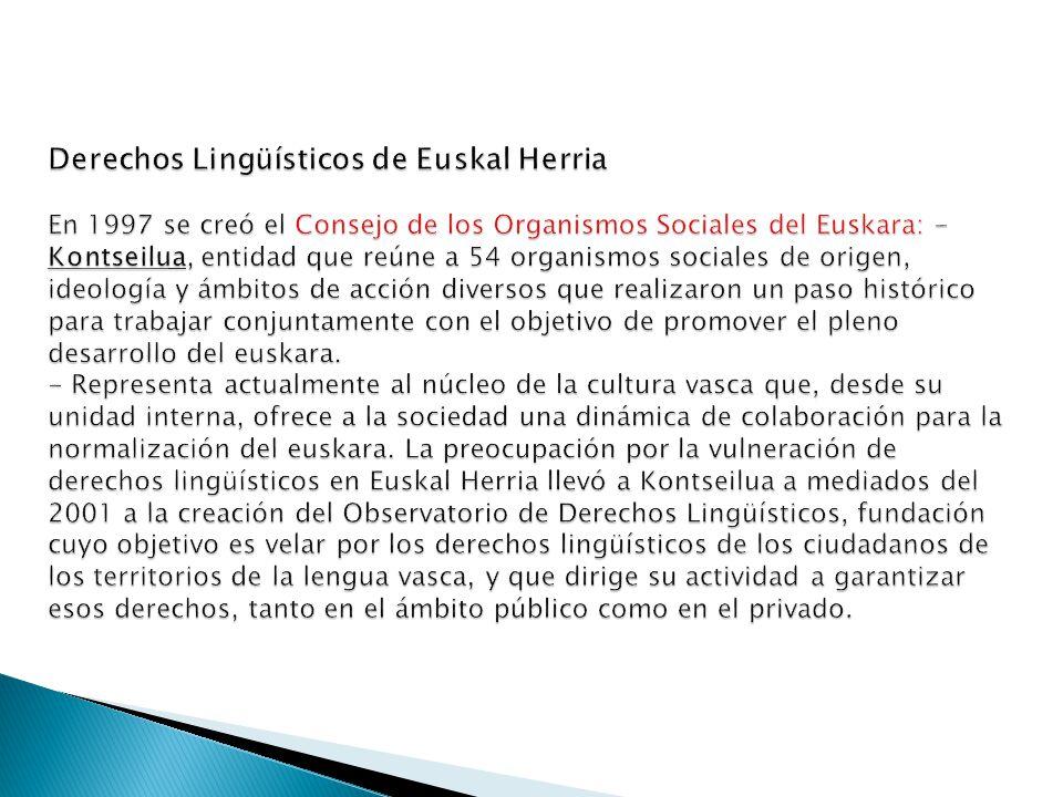 Derechos Lingüísticos de Euskal Herria En 1997 se creó el Consejo de los Organismos Sociales del Euskara: - Kontseilua, entidad que reúne a 54 organismos sociales de origen, ideología y ámbitos de acción diversos que realizaron un paso histórico para trabajar conjuntamente con el objetivo de promover el pleno desarrollo del euskara.