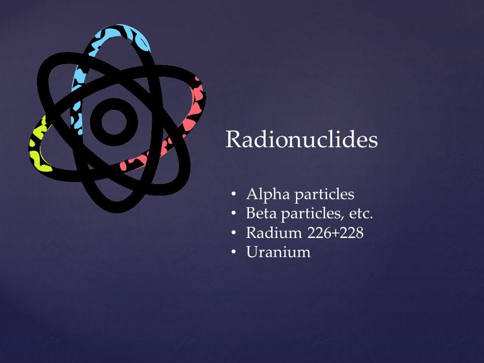 Radionuclides Alpha particles Beta particles, etc. Radium 226+228 Uranium