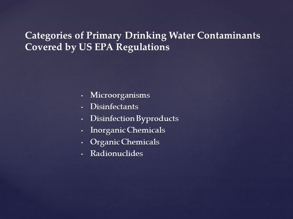 Microorganisms Microorganisms Disinfectants Disinfectants Disinfection Byproducts Disinfection Byproducts Inorganic Chemicals Inorganic Chemicals Organic Chemicals Organic Chemicals Radionuclides Radionuclides Categories of Primary Drinking Water Contaminants Covered by US EPA Regulations
