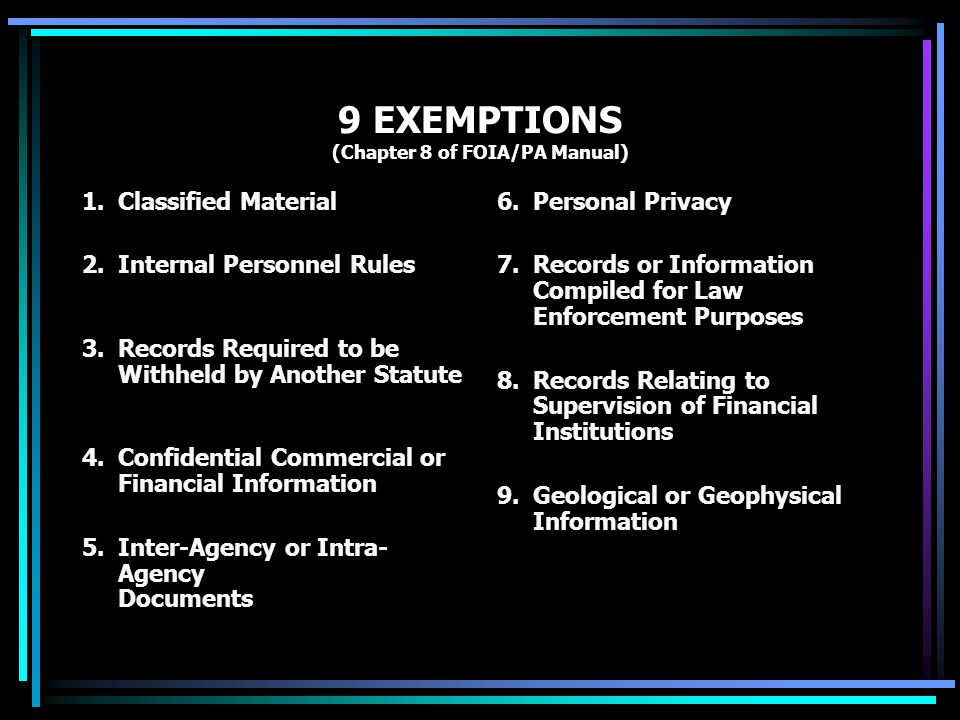 9 EXEMPTIONS (Chapter 8 of FOIA/PA Manual) 1.Classified Material 2.Internal Personnel Rules 3.Records Required to be Withheld by Another Statute 4.Confidential Commercial or Financial Information 5.Inter-Agency or Intra- Agency Documents 6.Personal Privacy 7.Records or Information Compiled for Law Enforcement Purposes 8.
