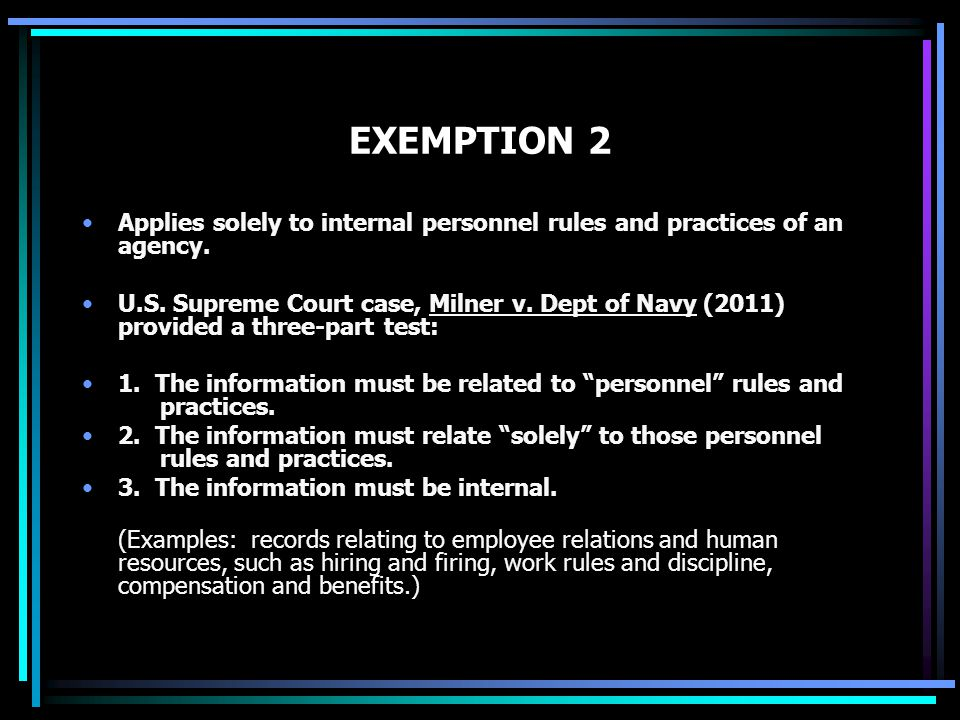 EXEMPTION 2 Applies solely to internal personnel rules and practices of an agency. U.S. Supreme Court case, Milner v. Dept of Navy (2011) provided a t
