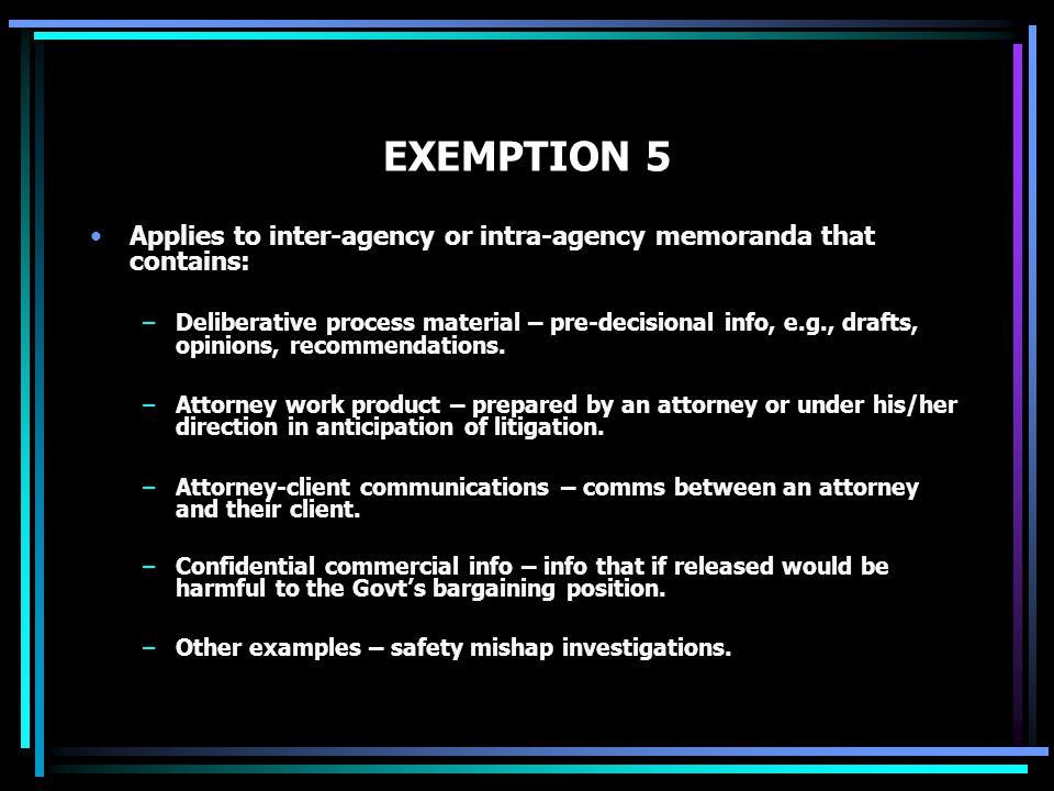 EXEMPTION 5 Applies to inter-agency or intra-agency memoranda that contains: –Deliberative process material – pre-decisional info, e.g., drafts, opini