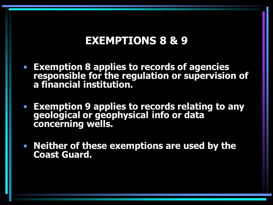 EXEMPTIONS 8 & 9 Exemption 8 applies to records of agencies responsible for the regulation or supervision of a financial institution. Exemption 9 appl