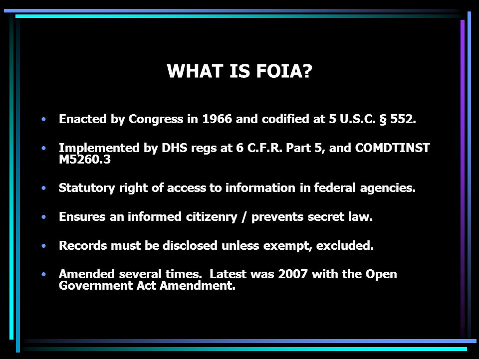 WHAT IS FOIA? Enacted by Congress in 1966 and codified at 5 U.S.C. § 552. Implemented by DHS regs at 6 C.F.R. Part 5, and COMDTINST M5260.3 Statutory