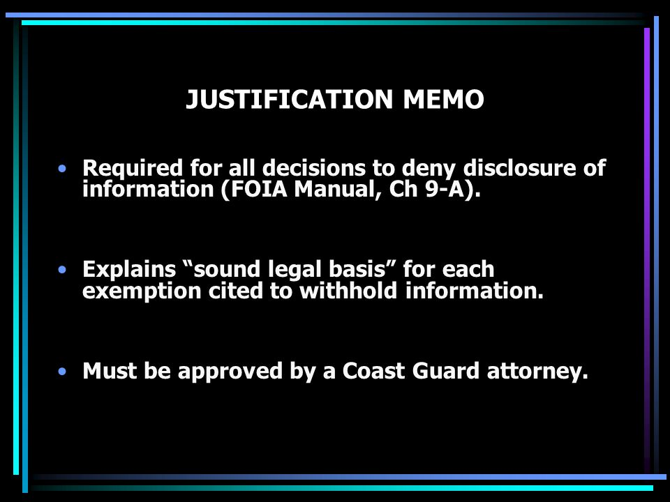"JUSTIFICATION MEMO Required for all decisions to deny disclosure of information (FOIA Manual, Ch 9-A). Explains ""sound legal basis"" for each exemption"