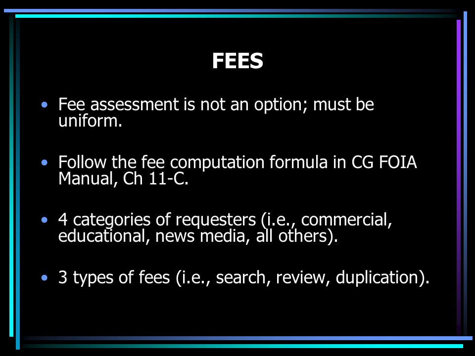 FEES Fee assessment is not an option; must be uniform. Follow the fee computation formula in CG FOIA Manual, Ch 11-C. 4 categories of requesters (i.e.