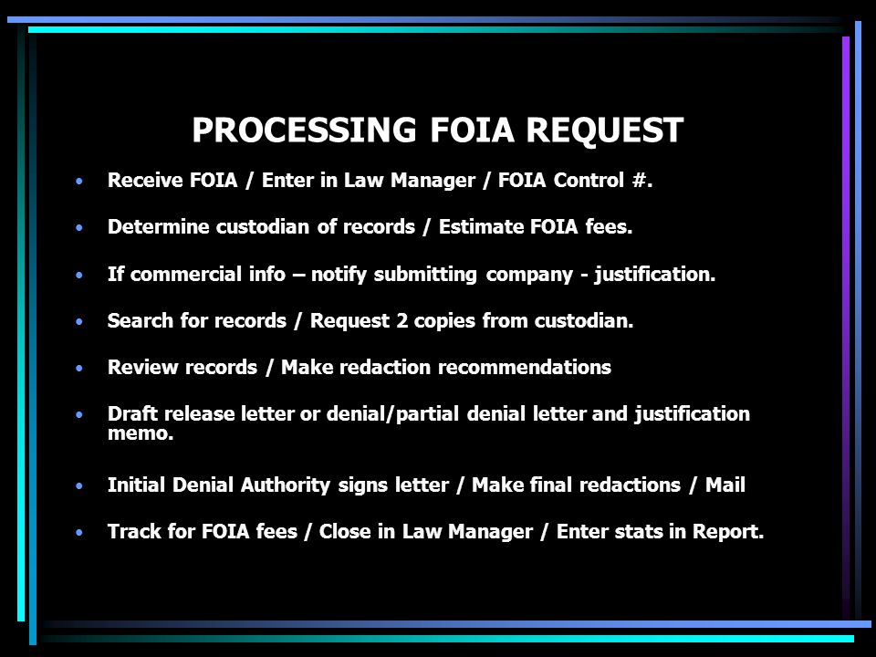 PROCESSING FOIA REQUEST Receive FOIA / Enter in Law Manager / FOIA Control #. Determine custodian of records / Estimate FOIA fees. If commercial info