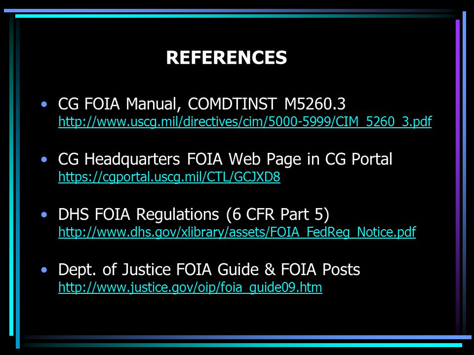 REFERENCES CG FOIA Manual, COMDTINST M5260.3 http://www.uscg.mil/directives/cim/5000-5999/CIM_5260_3.pdf http://www.uscg.mil/directives/cim/5000-5999/CIM_5260_3.pdf CG Headquarters FOIA Web Page in CG Portal https://cgportal.uscg.mil/CTL/GCJXD8 https://cgportal.uscg.mil/CTL/GCJXD8 DHS FOIA Regulations (6 CFR Part 5) http://www.dhs.gov/xlibrary/assets/FOIA_FedReg_Notice.pdf http://www.dhs.gov/xlibrary/assets/FOIA_FedReg_Notice.pdf Dept.