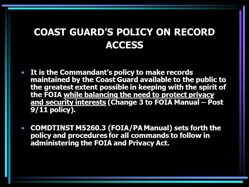 COAST GUARD'S POLICY ON RECORD ACCESS It is the Commandant's policy to make records maintained by the Coast Guard available to the public to the greatest extent possible in keeping with the spirit of the FOIA while balancing the need to protect privacy and security interests (Change 3 to FOIA Manual – Post 9/11 policy).