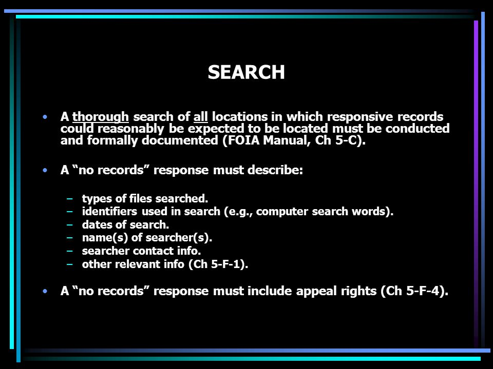 SEARCH A thorough search of all locations in which responsive records could reasonably be expected to be located must be conducted and formally documented (FOIA Manual, Ch 5-C).