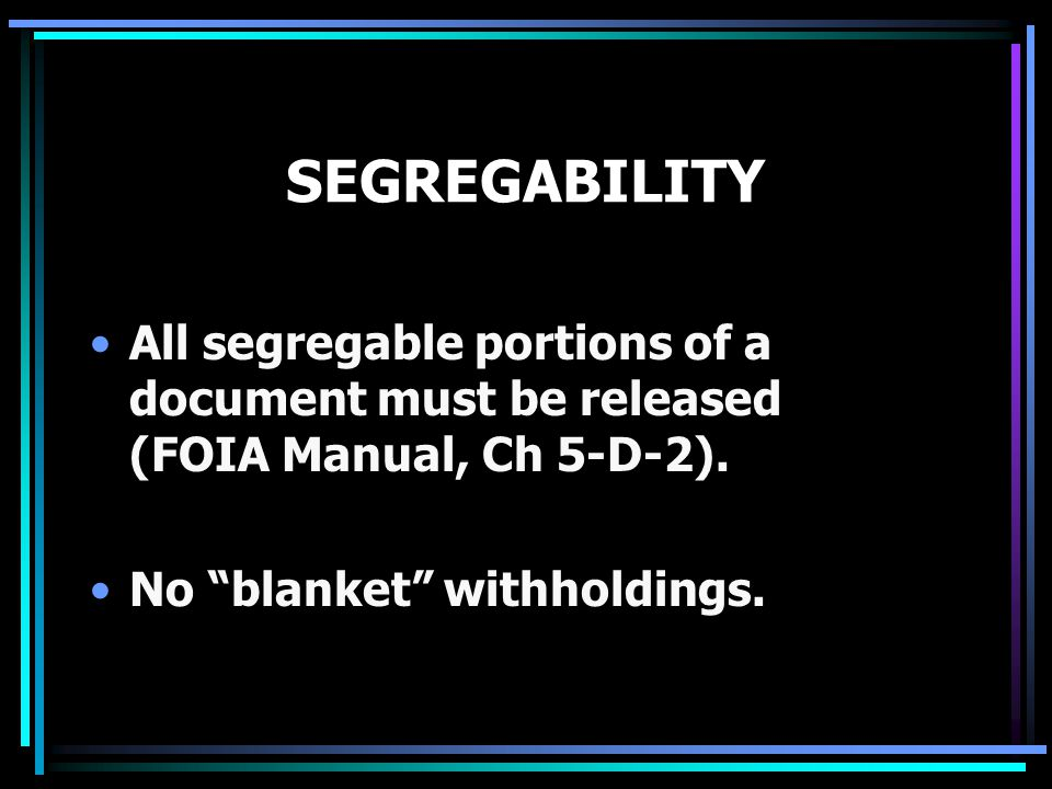 "SEGREGABILITY All segregable portions of a document must be released (FOIA Manual, Ch 5-D-2). No ""blanket"" withholdings."