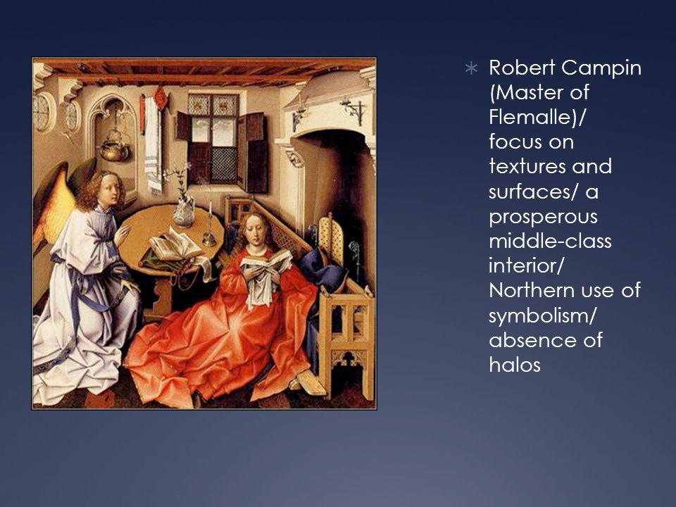  Robert Campin (Master of Flemalle)/ focus on textures and surfaces/ a prosperous middle-class interior/ Northern use of symbolism/ absence of halos