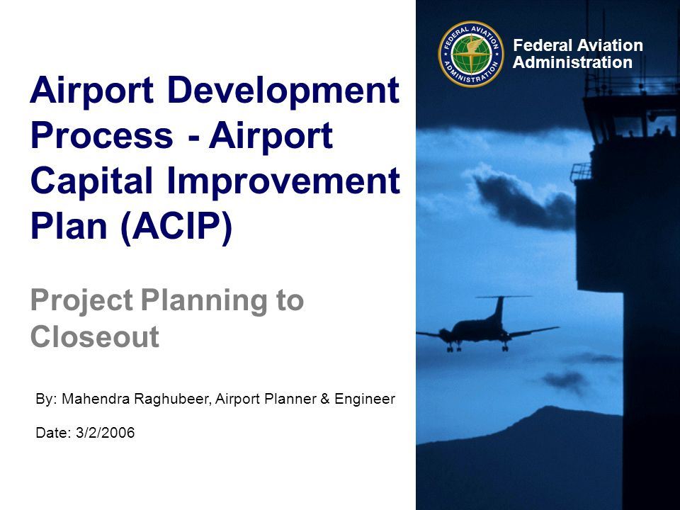 Federal Aviation Administration Airport Development Process - Airport Capital Improvement Plan (ACIP) By: Mahendra Raghubeer, Airport Planner & Engine