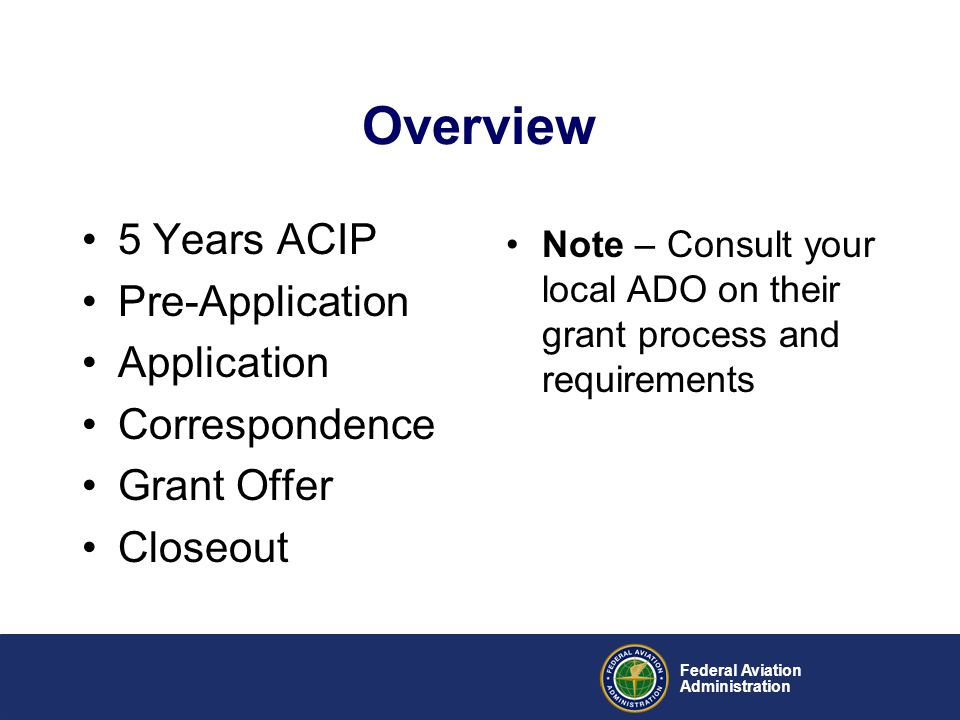 5 Years ACIP Pre-Application Application Correspondence Grant Offer Closeout Federal Aviation Administration Overview Note – Consult your local ADO on