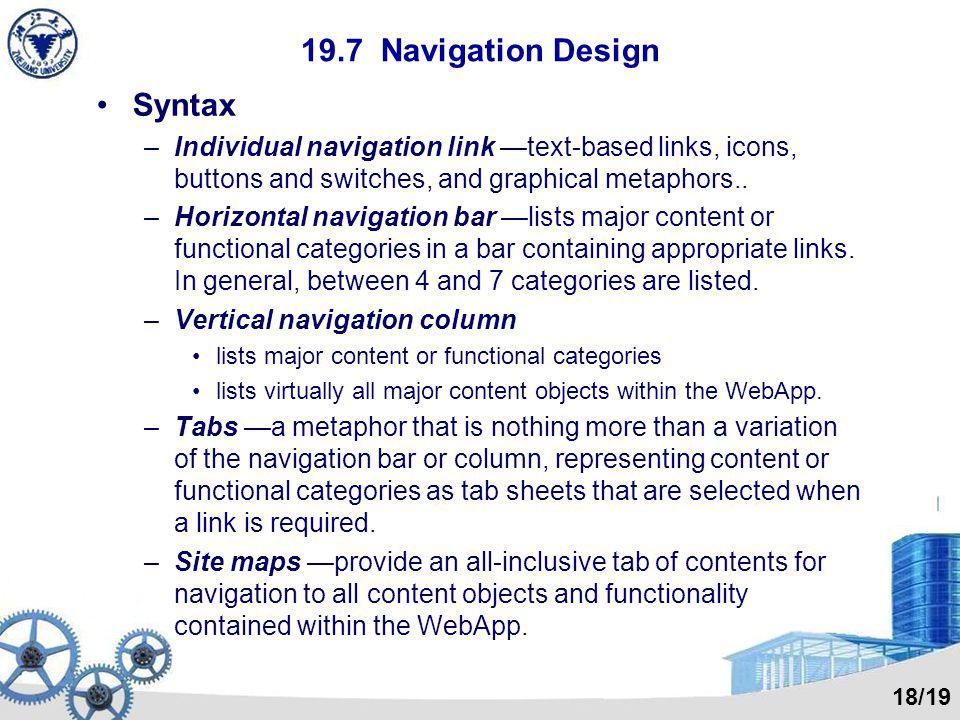 19.7 Navigation Design Syntax –Individual navigation link —text-based links, icons, buttons and switches, and graphical metaphors.. –Horizontal naviga