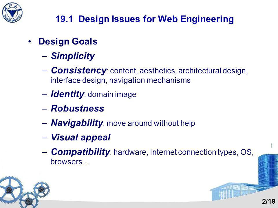 19.1 Design Issues for Web Engineering Design Goals –Simplicity –Consistency : content, aesthetics, architectural design, interface design, navigation