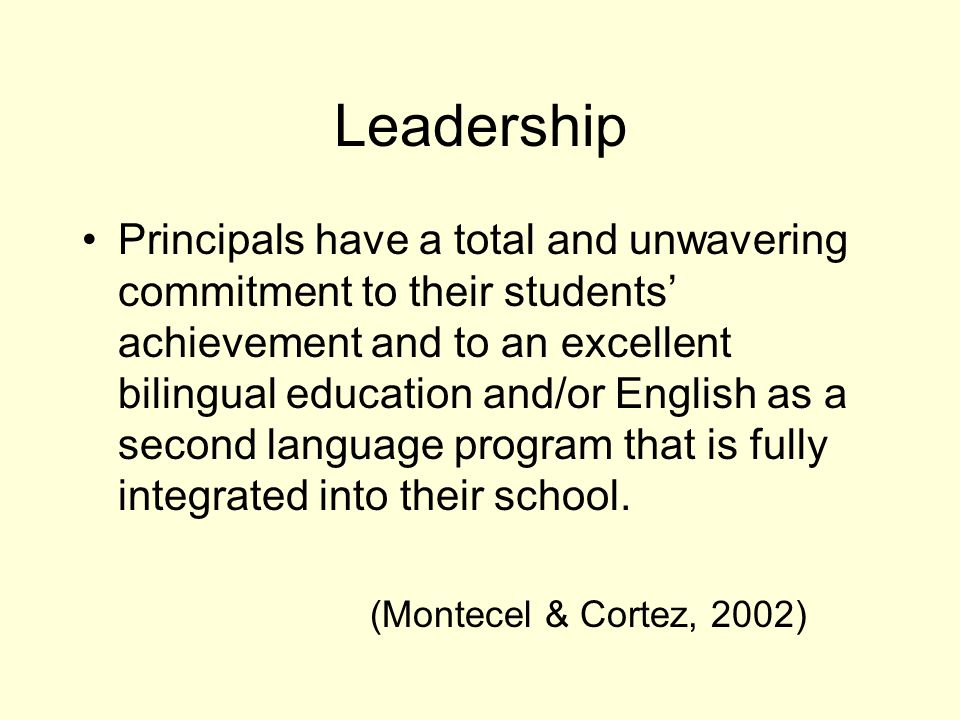 Leadership Principals have a total and unwavering commitment to their students' achievement and to an excellent bilingual education and/or English as a second language program that is fully integrated into their school.