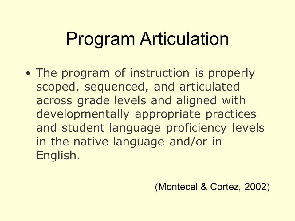 Program Articulation The program of instruction is properly scoped, sequenced, and articulated across grade levels and aligned with developmentally appropriate practices and student language proficiency levels in the native language and/or in English.