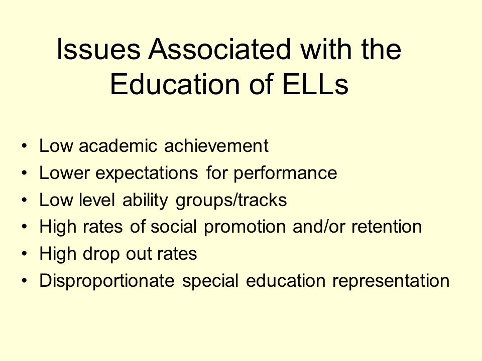 Low academic achievement Lower expectations for performance Low level ability groups/tracks High rates of social promotion and/or retention High drop out rates Disproportionate special education representation Issues Associated with the Education of ELLs