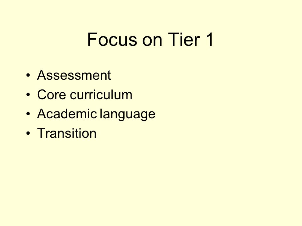 Focus on Tier 1 Assessment Core curriculum Academic language Transition
