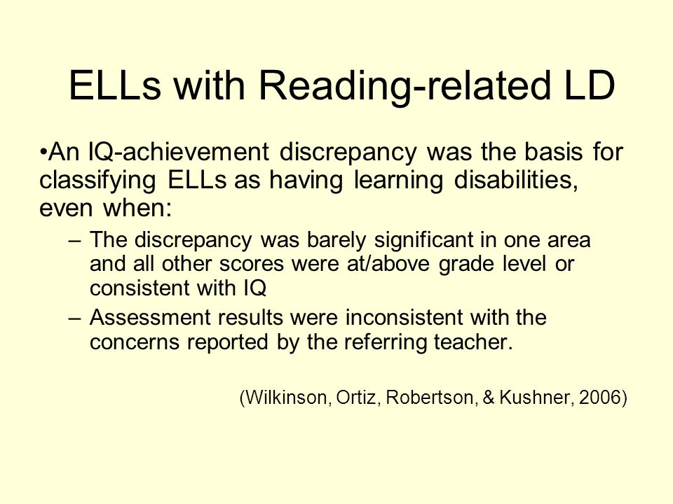 ELLs with Reading-related LD An IQ-achievement discrepancy was the basis for classifying ELLs as having learning disabilities, even when: –The discrepancy was barely significant in one area and all other scores were at/above grade level or consistent with IQ –Assessment results were inconsistent with the concerns reported by the referring teacher.