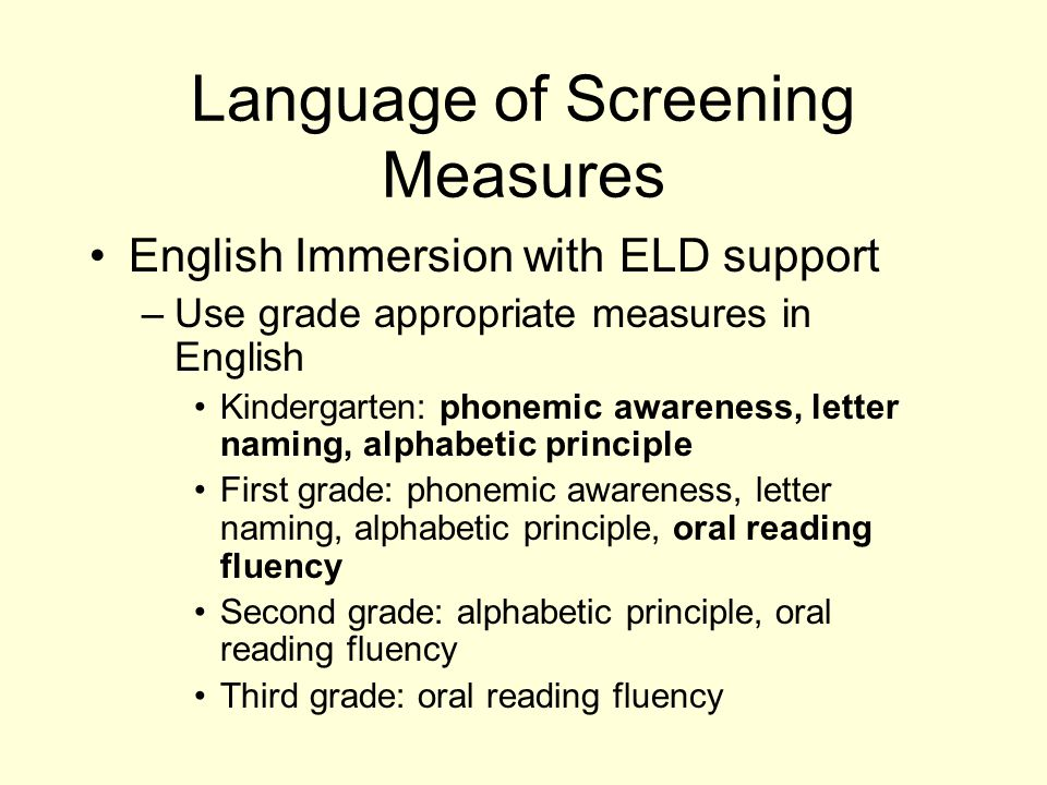 Language of Screening Measures English Immersion with ELD support –Use grade appropriate measures in English Kindergarten: phonemic awareness, letter naming, alphabetic principle First grade: phonemic awareness, letter naming, alphabetic principle, oral reading fluency Second grade: alphabetic principle, oral reading fluency Third grade: oral reading fluency