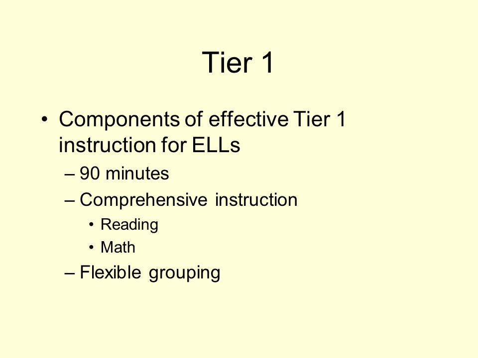 Tier 1 Components of effective Tier 1 instruction for ELLs –90 minutes –Comprehensive instruction Reading Math –Flexible grouping