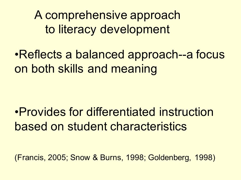 A comprehensive approach to literacy development Reflects a balanced approach--a focus on both skills and meaning Provides for differentiated instruction based on student characteristics (Francis, 2005; Snow & Burns, 1998; Goldenberg, 1998)