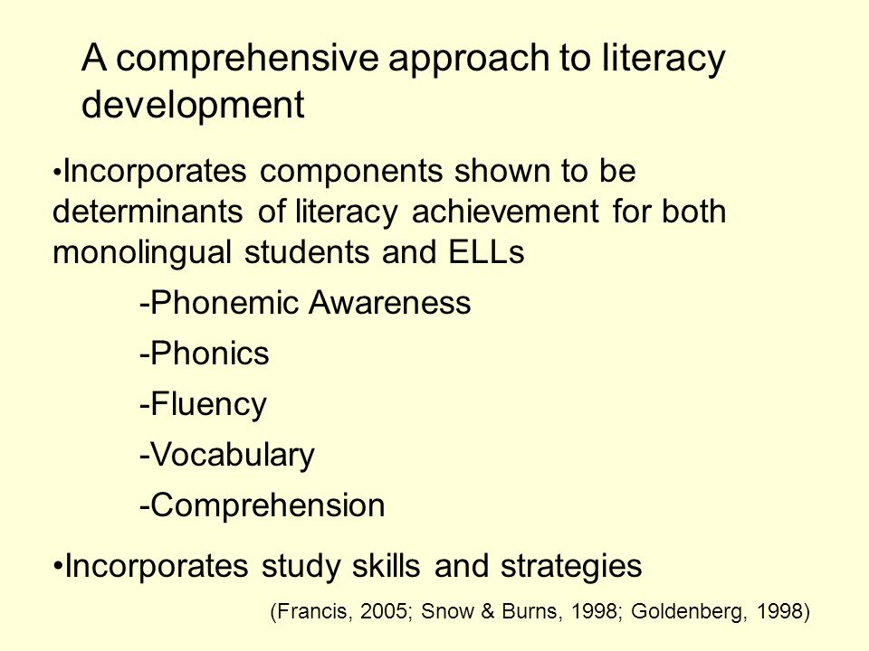 A comprehensive approach to literacy development Incorporates components shown to be determinants of literacy achievement for both monolingual students and ELLs -Phonemic Awareness -Phonics -Fluency -Vocabulary -Comprehension Incorporates study skills and strategies (Francis, 2005; Snow & Burns, 1998; Goldenberg, 1998)