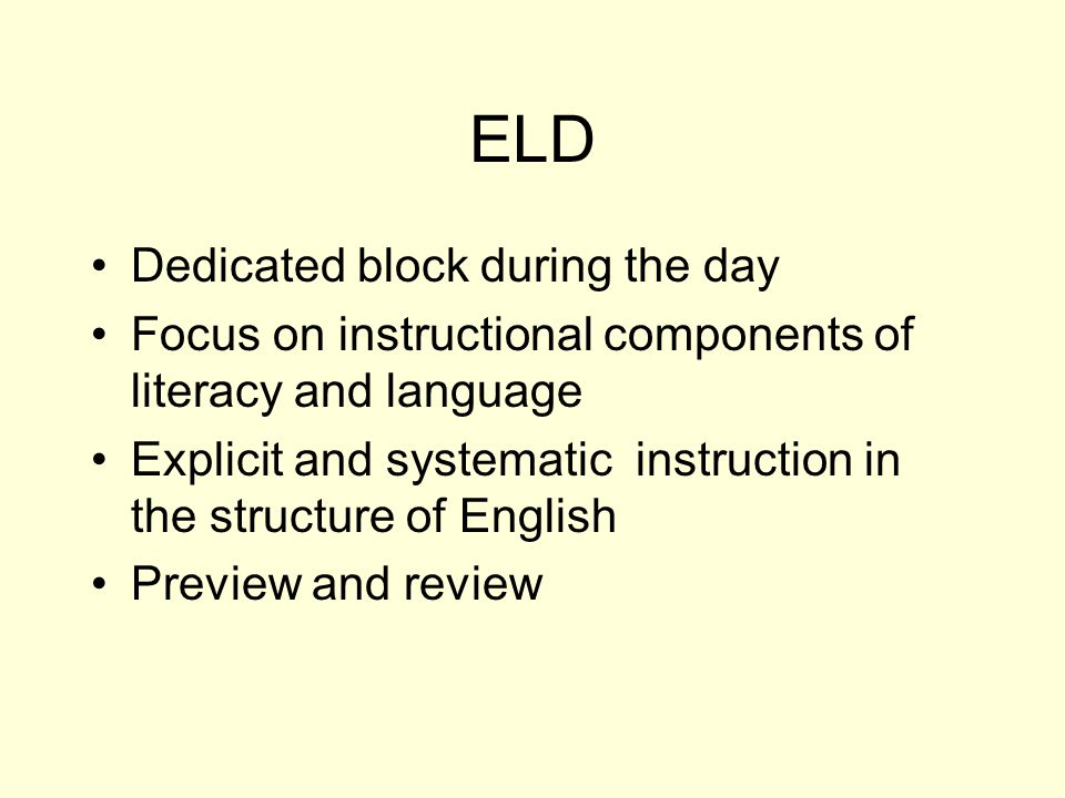 ELD Dedicated block during the day Focus on instructional components of literacy and language Explicit and systematic instruction in the structure of English Preview and review