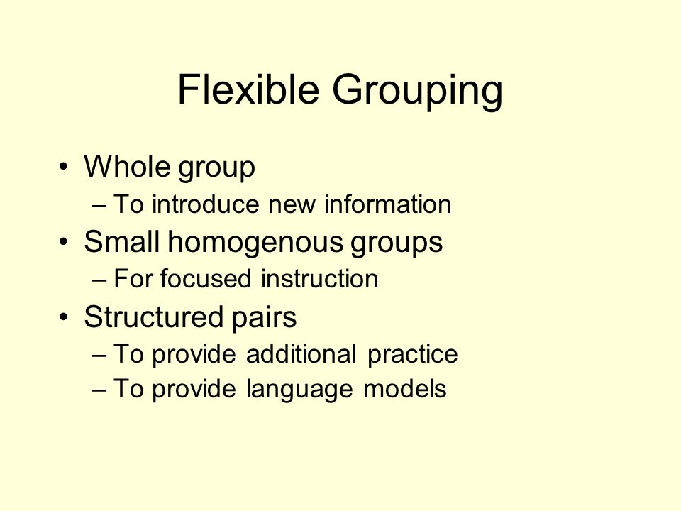 Flexible Grouping Whole group –To introduce new information Small homogenous groups –For focused instruction Structured pairs –To provide additional practice –To provide language models