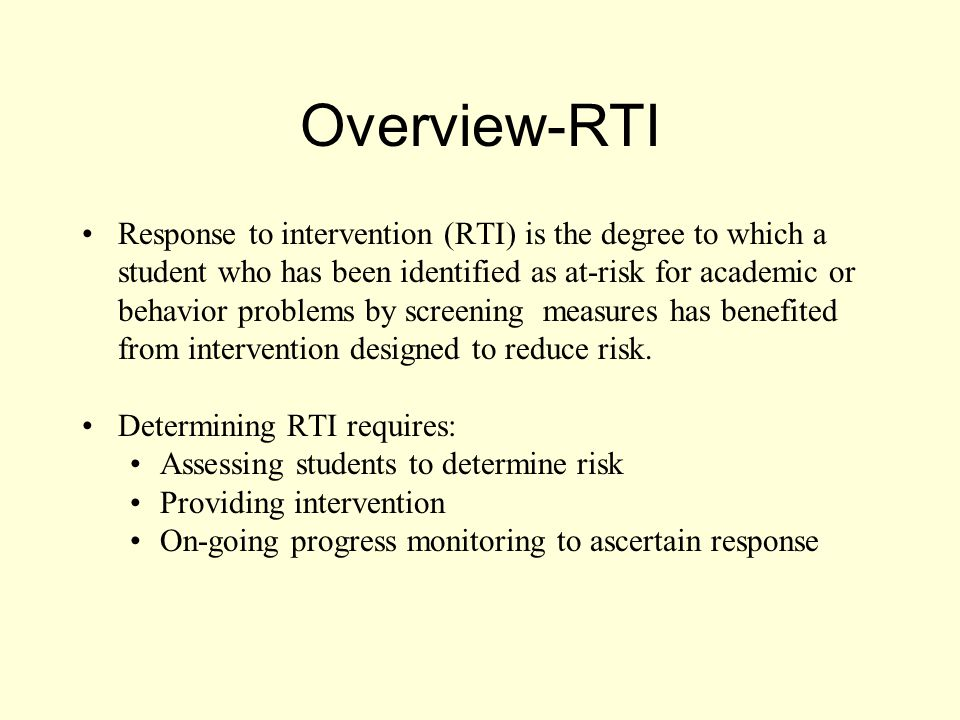 Overview-RTI Response to intervention (RTI) is the degree to which a student who has been identified as at-risk for academic or behavior problems by screening measures has benefited from intervention designed to reduce risk.