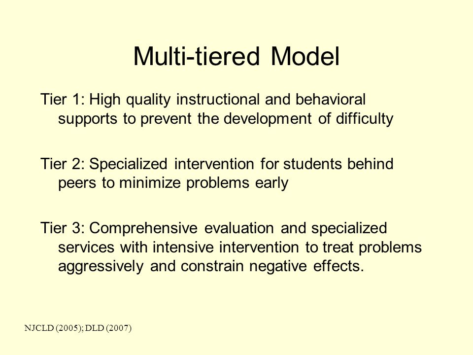 Multi-tiered Model Tier 1: High quality instructional and behavioral supports to prevent the development of difficulty Tier 2: Specialized intervention for students behind peers to minimize problems early Tier 3: Comprehensive evaluation and specialized services with intensive intervention to treat problems aggressively and constrain negative effects.