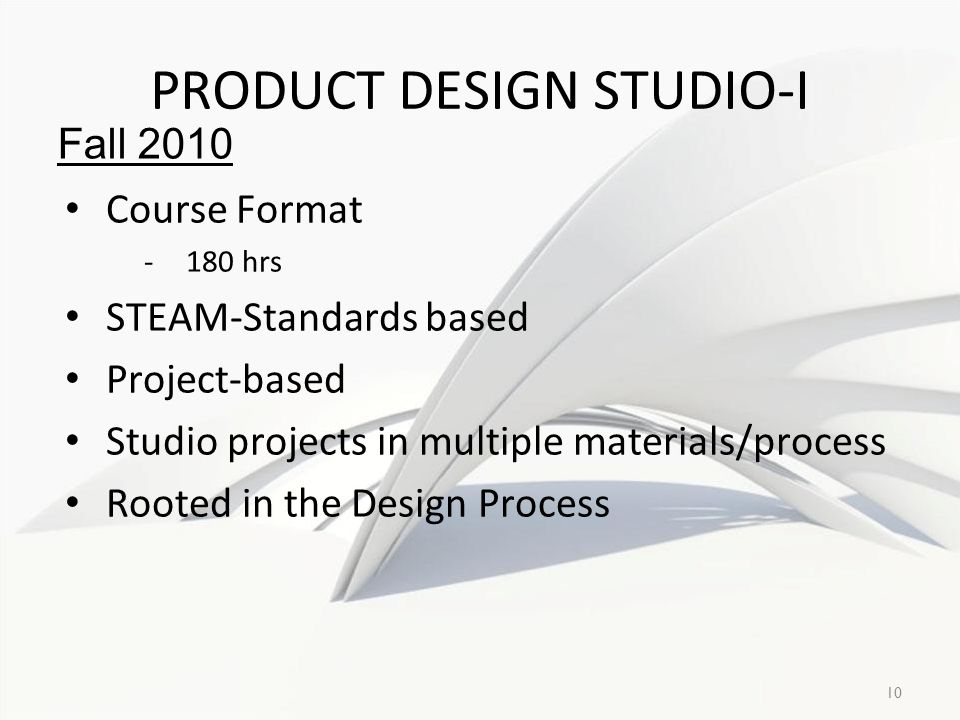 10 PRODUCT DESIGN STUDIO-I Course Format -180 hrs STEAM-Standards based Project-based Studio projects in multiple materials/process Rooted in the Design Process Fall 2010