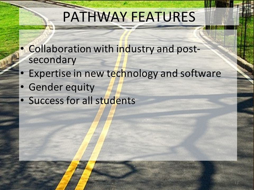 13 PATHWAY FEATURES Collaboration with industry and post- secondary Expertise in new technology and software Gender equity Success for all students