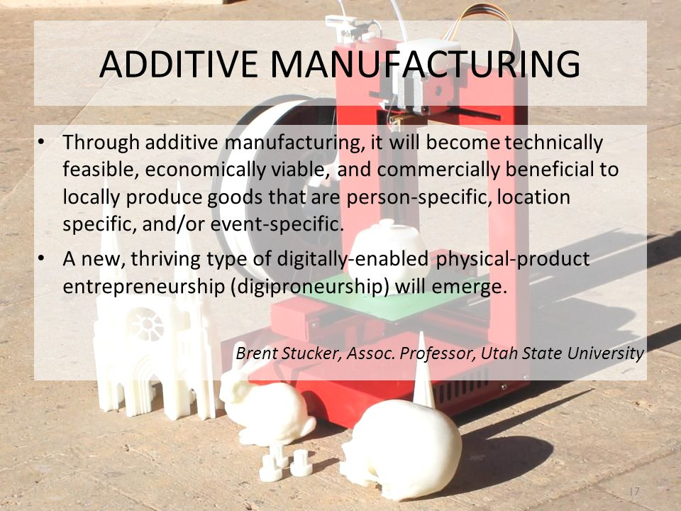 ADDITIVE MANUFACTURING Through additive manufacturing, it will become technically feasible, economically viable, and commercially beneficial to locally produce goods that are person-specific, location specific, and/or event-specific.