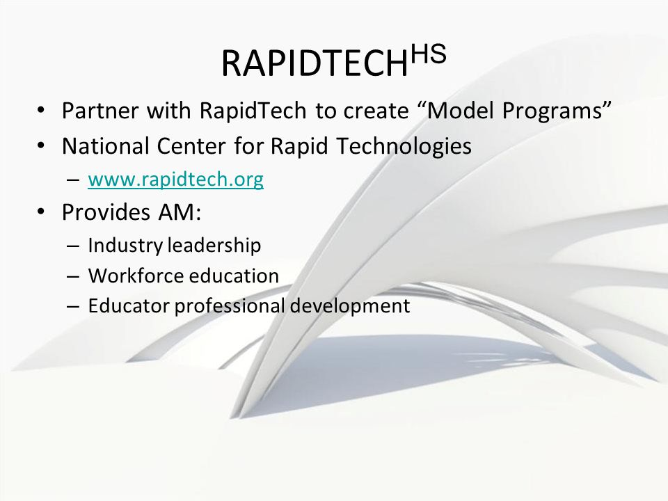 RAPIDTECH HS Partner with RapidTech to create Model Programs National Center for Rapid Technologies – www.rapidtech.org www.rapidtech.org Provides AM: – Industry leadership – Workforce education – Educator professional development