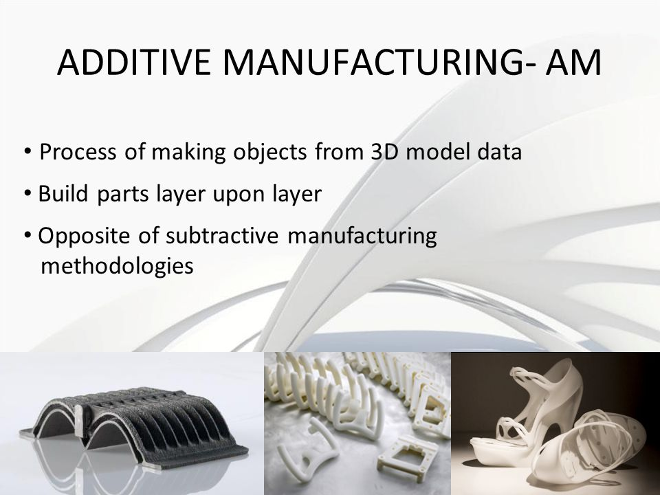 ADDITIVE MANUFACTURING- AM Process of making objects from 3D model data Build parts layer upon layer Opposite of subtractive manufacturing methodologies