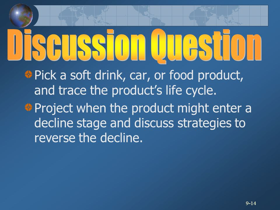 9-14 Pick a soft drink, car, or food product, and trace the product's life cycle. Project when the product might enter a decline stage and discuss str
