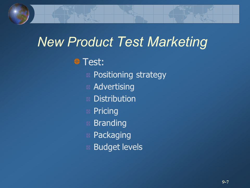 9-7 New Product Test Marketing Test: Positioning strategy Advertising Distribution Pricing Branding Packaging Budget levels